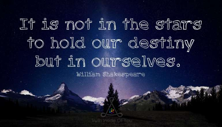 It is not in the stars to hold our destiny but in ourselves. ~ William Shakespeare