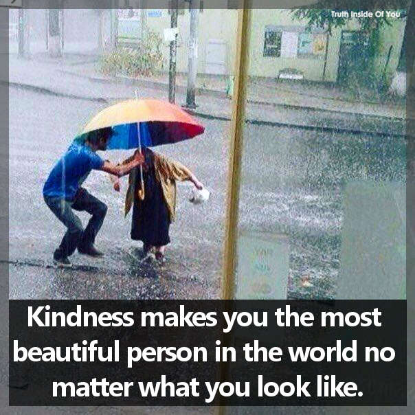 Kindness makes you the most beautiful person in the world no matter what you look like.