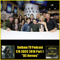GTVP E76 SDCC2016 Part 1 Gotham and DC Movies Podcast