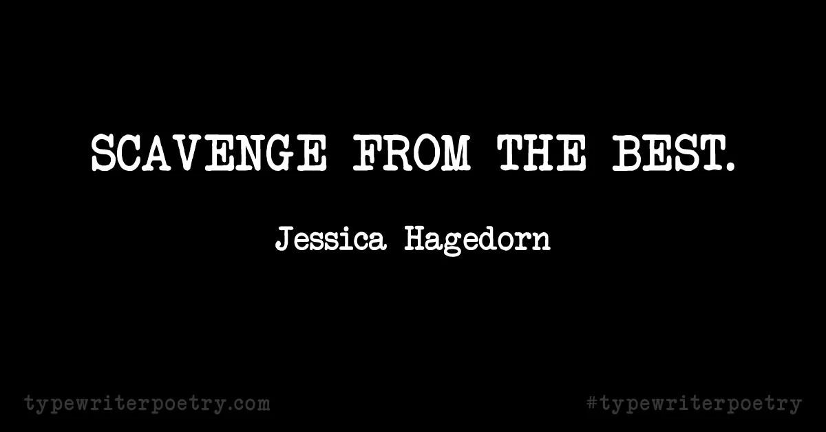 "Jessica Hagedorn""Scavenge from the best."""