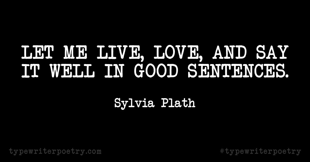 "Sylvia Plath""Let me live, love, and say it well in good sentences."""
