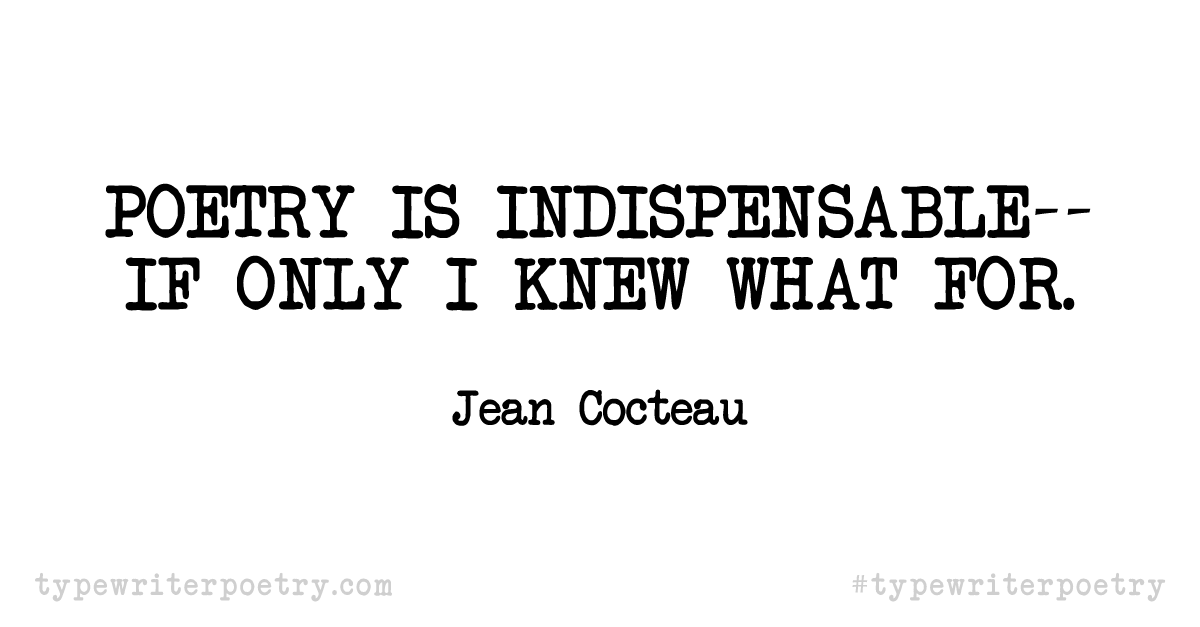 """Jean Cocteau""""Poetry is indispensable--if only I knew what for."""""""