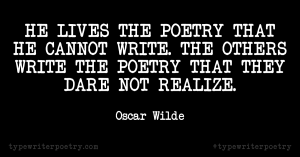 "Oscar Wilde""He lives the poetry that he cannot write. The others write the poetry that they dare not realize."""