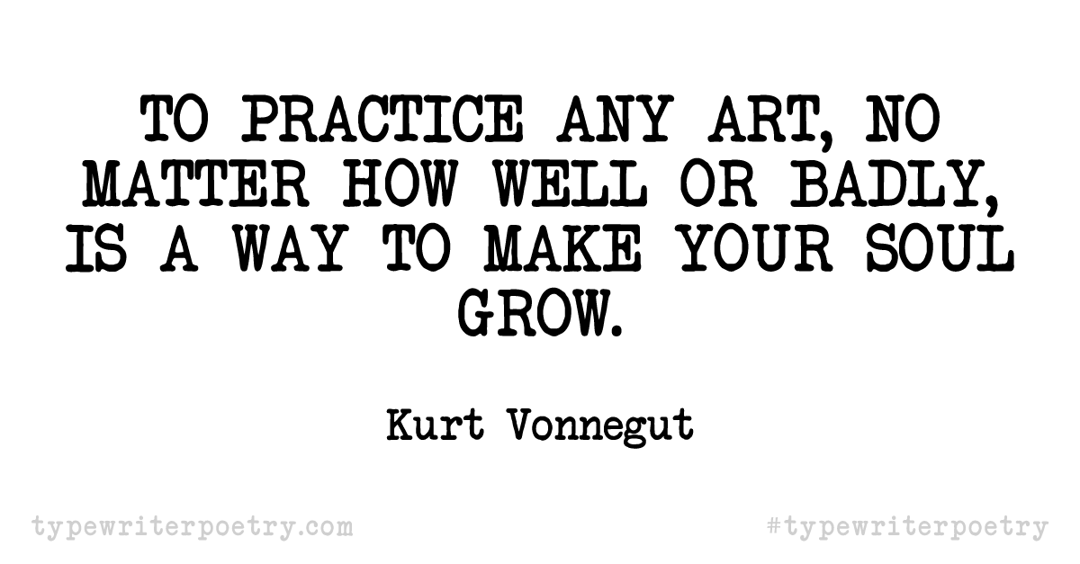 """Kurt Vonnegut""""To practice any art, no matter how well or badly, is a way to make your soul grow."""""""