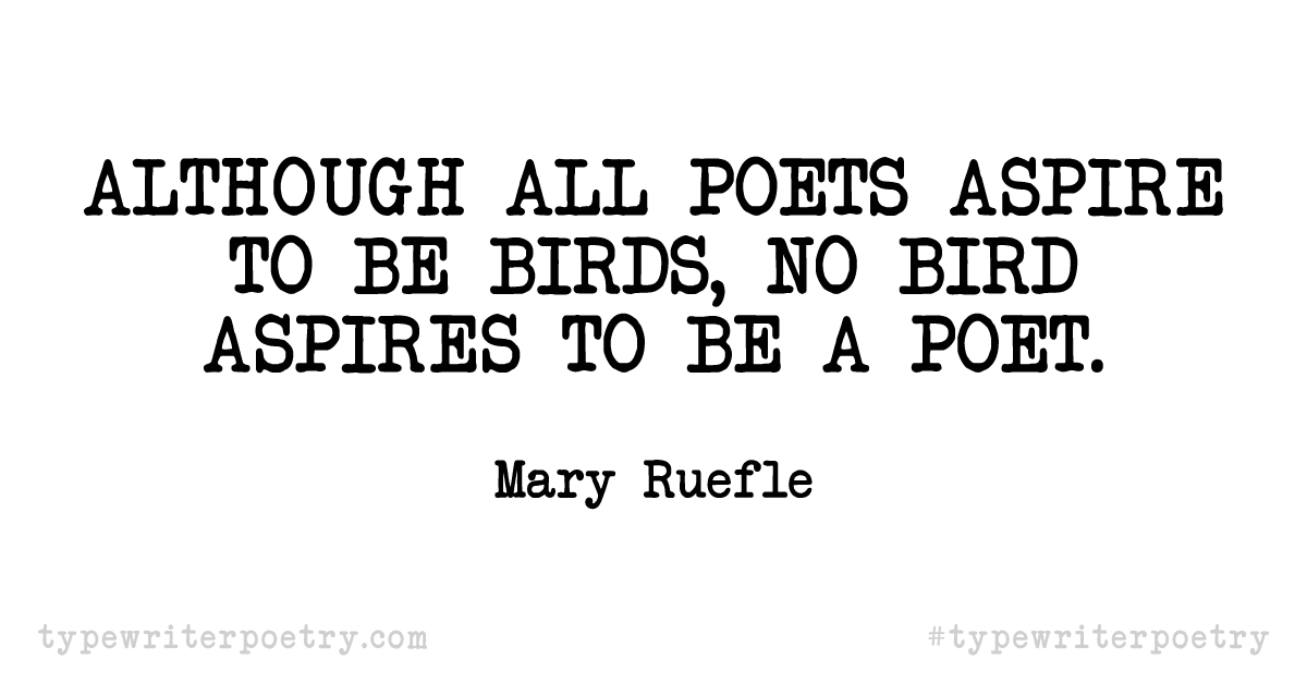 """Mary Ruefle""""Although all poets aspire to be birds, no bird aspires to be a poet."""""""