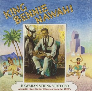 King Bennie Nawahi Hawaiian String Virtuoso Acoustic Steel Guitar Classics from the 1920s