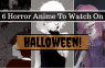 6 Spooooky Anime To Watch On Halloween!