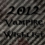 My 2012 Vampire Wish List
