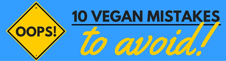 10 vegan mistakes to avoid veganprogram