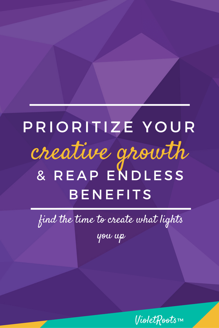 Prioritize Your Creative Growth & Reap the Benefits - Don't have time to be creative? Think again! Prioritize your creative growth and reap endless benefits! Learn to live within your passion and be fulfilled.