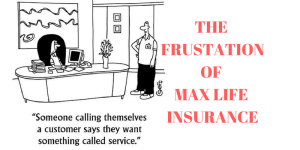 Max Life Insurance – You are frustrated