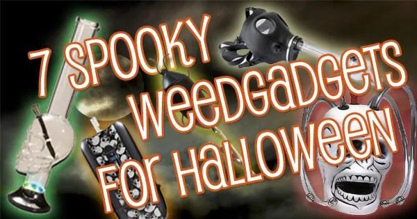 7 Spooky Weedgadgets For Halloween!