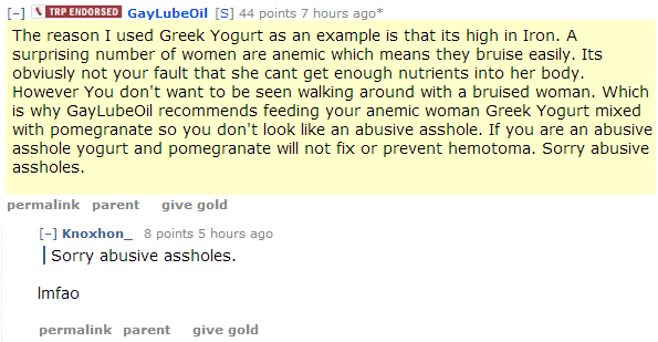 GayLubeOil[S] 44 points 7 hours ago* The reason I used Greek Yogurt as an example is that its high in Iron. A surprising number of women are anemic which means they bruise easily. Its obviusly not your fault that she cant get enough nutrients into her body. However You don't want to be seen walking around with a bruised woman. Which is why GayLubeOil recommends feeding your anemic woman Greek Yogurt mixed with pomegranate so you don't look like an abusive asshole. If you are an abusive asshole yogurt and pomegranate will not fix or prevent hemotoma. Sorry abusive assholes.  permalinkparentgive gold [–]Knoxhon_ 8 points 5 hours ago Sorry abusive assholes.  lmfao