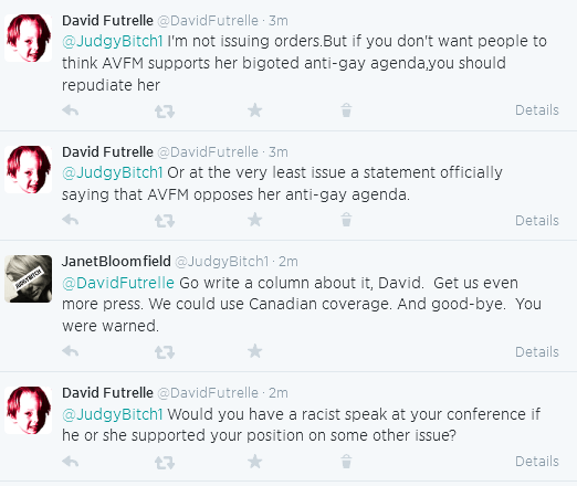 David Futrelle ‏@DavidFutrelle 15m  @JudgyBitch1 I'm not issuing orders.But if you don't want people to think AVFM supports her bigoted anti-gay agenda,you should repudiate her Details      Reply     Retweet     Favorite     Delete  David Futrelle ‏@DavidFutrelle 14m  @JudgyBitch1 Or at the very least issue a statement officially saying that AVFM opposes her anti-gay agenda. Details      Reply     Retweet     Favorite     Delete  JanetBloomfield ‏@JudgyBitch1 14m  @DavidFutrelle Go write a column about it, David. Get us even more press. We could use Canadian coverage. And good-bye. You were warned. Details      Reply     Retweet     Favorite  David Futrelle ‏@DavidFutrelle 13m  @JudgyBitch1 Would you have a racist speak at your conference if he or she supported your position on some other issue?