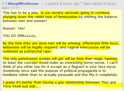 This has to be a joke. Is our society seriously going to continue plunging down the rabbit hole of feminization by shifting the balance between men and women?  Answer: Yes!  YOU GO GRRLLLLLLL.  By the time they are done men will be whining, effeminate little boys, lesbianism will be legally required, and vaginal intercourse will be outlawed as patriarchal rape.  The only penetration women will get will be from their magic hammer. At least the concept would make an interesting porno-movie. I can't think of any other use for it except as a flagrant in your face move. Somebody once said the purpose of political propaganda is to humiliate rather than to actually persuade and this fits it completely.  I guess it's better than having a gay relationship between Thor and Tony Stark but still.....