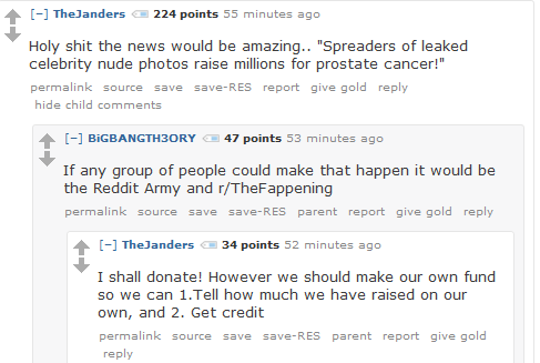"TheJanders 224 points 2 hours ago   Holy shit the news would be amazing.. ""Spreaders of leaked celebrity nude photos raise millions for prostate cancer!""      permalink     save     report     give gold     reply  [–]BiGBANGTH3ORY 47 points an hour ago   If any group of people could make that happen it would be the Reddit Army and r/TheFappening      permalink     save     parent     report     give gold     reply  [–]TheJanders 34 points an hour ago   I shall donate! However we should make our own fund so we can 1.Tell how much we have raised on our own, and 2. Get credit"