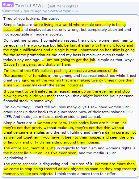 "Tired of SJW's (self.MensRights)  submitted 2 hours ago by SortaSemipr0  Tired of you fuckers. Seriously.  Simple facts are we're living in a world where male sexuality is being assaulted and displayed as not only wrong, but completely aberrant and not acceptable in modern society.  Don't get me wrong, I completely respect the right of women and men to be equal in the workplace but lets be fair, if a girl with the right looks and the right qualifications and a single button unbuttoned on her shirt is going for the same promotion as me and my boss is male..or even female in today's day and age....I am not going to get the job..simple as that, why? Cause I'm a penis, and that's all I am.  I'm tired of this SJW bullshit pushing a massive awareness of the ""harassment"" of females in the gaming and technical industries while it just creatively ignores all the women that are making twenty times more than a man will ever make off the same industries.  If you want to be treated as an equal, ease up on the eyeliner and stop blowing every dude you meet that you think might increase your personal financial stock in some way.  I'm ex-military, I can't tell you how many guys I saw have women just crawl right up their backs to a guaranteed 50% of their total salaries FOR LIFE. And thats just mil side, civilian side is just as bad.  Simple facts are is women are liars. Their entire lives are built on lies, they're not that pretty without make up, they're not that thin without creative camera angles and the right lighting and they're damn sure as not as well put together if you haven't been to their houses and seen the piles of laundry and dirty dishes sitting around their houses.  The entire argument of SJW's in regards to feminism and womens rights is the biggest lie built on lies I've ever seen, and the media is just legitimizing it.  The entire scenario is disgusting and I'm tired of it. Women are more than welcome to stop being treated as sex objects as soon as they stop treating themselves like sex objects. I think thats a more than fair offer."