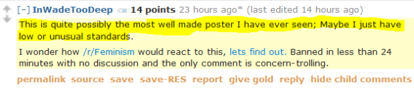 InWadeTooDeep 14 points 23 hours ago*   This is quite possibly the most well made poster I have ever seen; Maybe I just have low or unusual standards.  I wonder how /r/Feminism would react to this, lets find out. Banned in less than 24 minutes with no discussion and the only comment is concern-trolling.