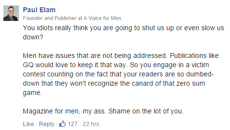 Paul Elam · Founder and Publisher at A Voice for Men You idiots really think you are going to shut us up or even slow us down? Men have issues that are not being addressed. Publications like GQ would love to keep it that way. So you engage in a victim contest counting on the fact that your readers are so dumbed-down that they won't recognize the canard of that zero sum game. Magazine for men, my ass. Shame on the lot of you.