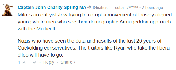 Captain John Charity Spring MA IGnatius T Foobar ✓ᵛᵉʳᶦᶠᶦᵉᵈ • 2 hours ago Milo is an entryist Jew trying to co-opt a movement of loosely aligned young white men who see their demographic Armageddon approach with the Multicult. Nazis who have seen the data and results of the last 20 years of Cuckolding conservatives. The traitors like Ryan who take the liberal dildo will have to go.