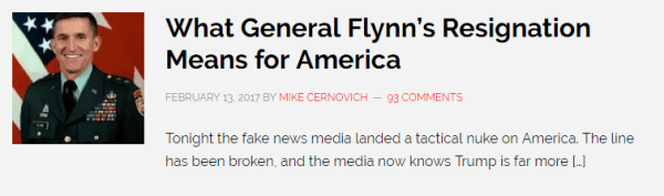What General Flynn's Resignation Means for America FEBRUARY 13, 2017 BY MIKE CERNOVICH 93 COMMENTS Tonight the fake news media landed a tactical nuke on America. The line has been broken, and the media now knows Trump is far more