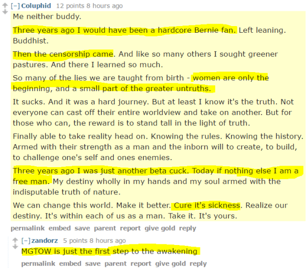 Coluphid 12 points 8 hours ago Me neither buddy. Three years ago I would have been a hardcore Bernie fan. Left leaning. Buddhist. Then the censorship came. And like so many others I sought greener pastures. And there I learned so much. So many of the lies we are taught from birth - women are only the beginning, and a small part of the greater untruths. It sucks. And it was a hard journey. But at least I know it's the truth. Not everyone can cast off their entire worldview and take on another. But for those who can, the reward is to stand tall in the light of truth. Finally able to take reality head on. Knowing the rules. Knowing the history. Armed with their strength as a man and the inborn will to create, to build, to challenge one's self and ones enemies. Three years ago I was just another beta cuck. Today if nothing else I am a free man. My destiny wholly in my hands and my soul armed with the indisputable truth of nature. We can change this world. Make it better. Cure it's sickness. Realize our destiny. It's within each of us as a man. Take it. It's yours. permalinkembedsaveparentreportgive goldreply [–]zandorz 5 points 8 hours ago MGTOW is just the first step to the awakening
