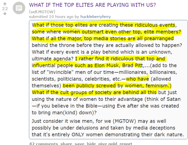 "WHAT IF THE TOP ELITES ARE PLAYING WITH US? (self.MGTOW) submitted 10 hours ago by huckleberryferry What if those top elites are creating these ridiculous events, some where women outsmart even other top, elite members? What if all the major, top media stories are all prearranged behind the throne before they are actually allowed to happen? What if every event is a play behind which is an unknown, ultimate agenda? I rather find it ridiculous that top and influential people such as Elon Musk, Brad Pitt,...(add to the list of ""invincible"" men of our time—millionaires, billionaires, scientists, politicians, celebrities, etc.—who have (allowed themselves) been publicly screwed by women, feminism.) What if the cult groups of society are behind all this but just using the nature of women to their advantage (think of Satan—if you believe in the Bible—using Eve after she was created to bring man(kind) down)? Just consider it wise men, for we (MGTOW) may as well possibly be under delusions and taken by media deceptions that it's entirely ONLY women demonstrating their dark nature"