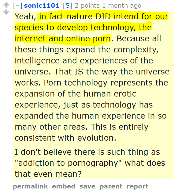 """sonic1101[S] 2 points 1 month ago Yeah, in fact nature DID intend for our species to develop technology, the internet and online porn. Because all these things expand the complexity, intelligence and experiences of the universe. That IS the way the universe works. Porn technology represents the expansion of the human erotic experience, just as technology has expanded the human experience in so many other areas. This is entirely consistent with evolution. I don't believe there is such thing as """"addiction to pornography"""" what does that even mean?"""