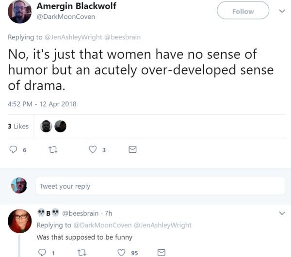 Amergin Blackwolf  @DarkMoonCoven Follow Follow @DarkMoonCoven More Replying to @JenAshleyWright @beesbrain No, it's just that women have no sense of humor but an acutely over-developed sense of drama.