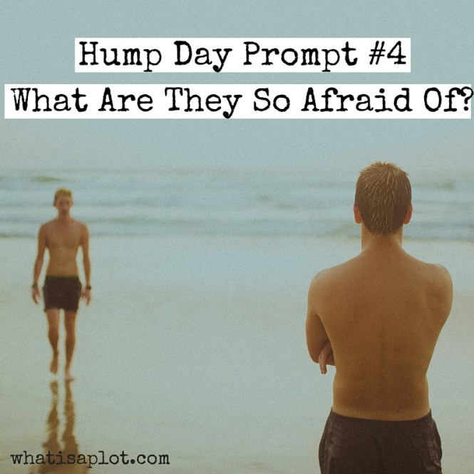 Hump Day Prompt #4: What Are They So Afraid Of? This week we're exploring your hero and antagonist's big fears and how they intertwine.