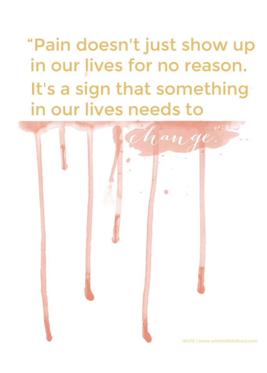 """""""Pain doesn't just show up in our lives for no reason. It's a sign that something in our lives needs to change."""""""