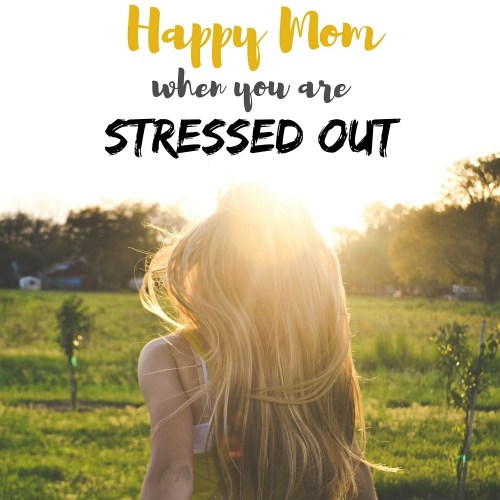 How to be a happy mom when you are stressed out