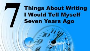7 Things About Writing I Would Tell Myself 7 Years Ago