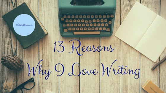 13 Reasons Why I Love Writing