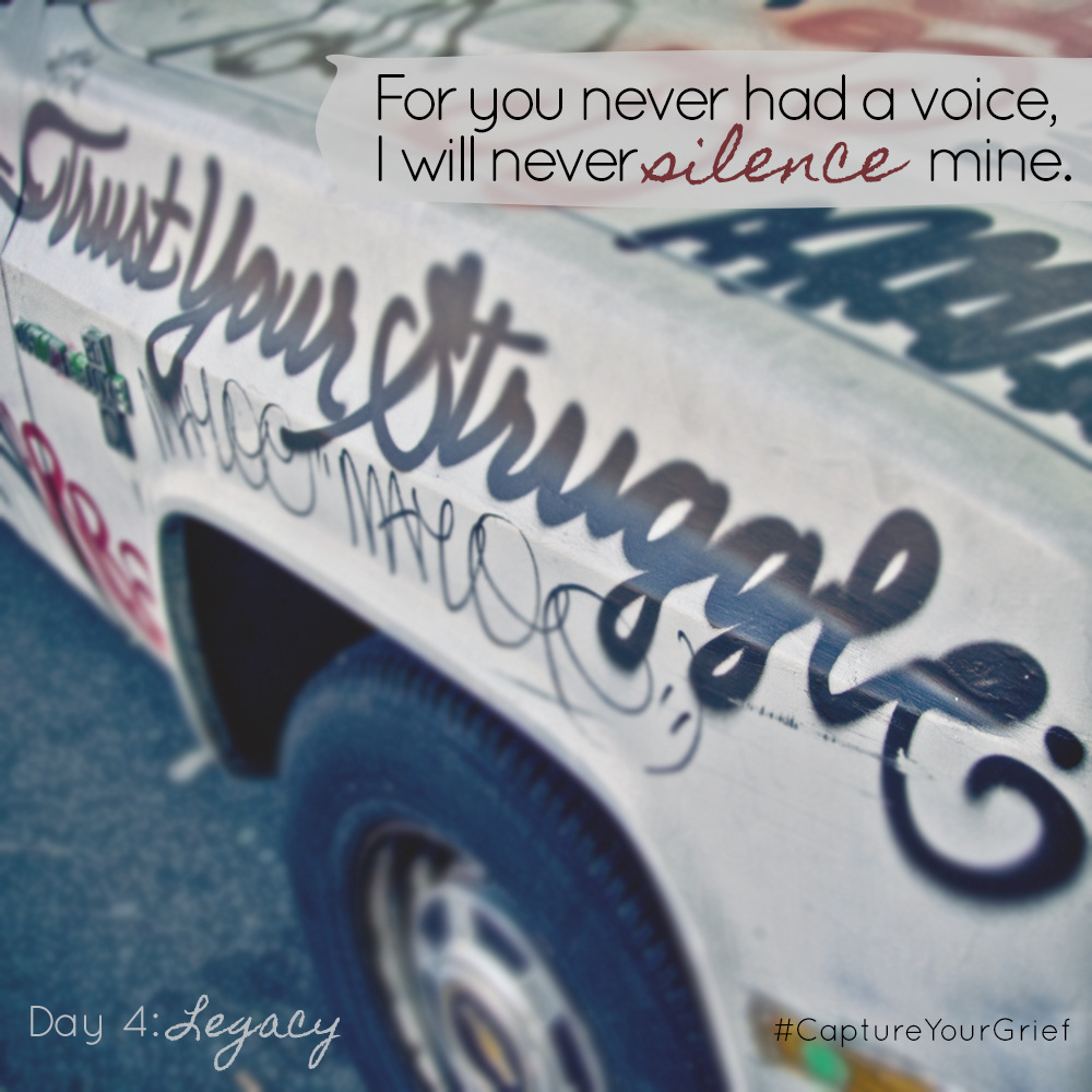 "Day 4: Legacy - ""For you never had a voice, I will never silence mine."" - #CaptureYourGrief"