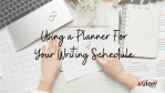 Using a Planner For Your Writing Schedule