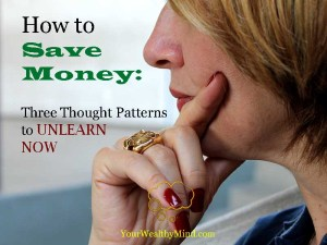 How to Save Money: Three Thought Patterns to Unlearn NOW