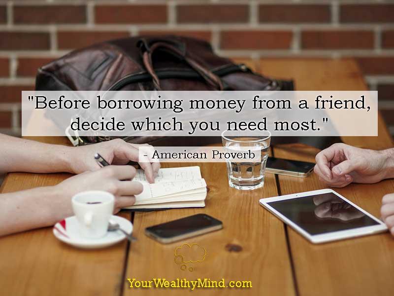 """""""Before borrowing money from a friend, decide which you need most."""" - American Proverb"""