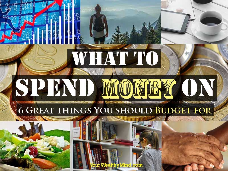 What to Spend Money On: 6 Great things You should Budget for