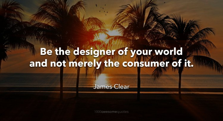 Be-the-designer-of-your-world-and-not-merely-the-consumer-of-it-James-Clear.jpg?resize=750%2C410&ssl=1