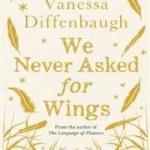 BOOK REVIEW: We Never Asked For Wings by Vanessa Diffenbaugh