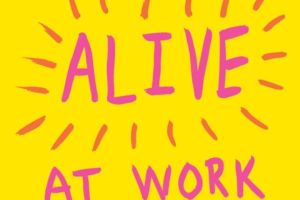 BOOK REVIEW: Alive at Work: The Neuroscience of Helping Your People Love What They Do by Daniel M. Cable