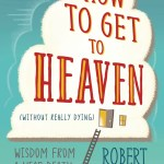 BOOK REVIEW: How to Get to Heaven (Without Really Dying)- Wisdom from a Near Death Survivor by Robert Kopecky
