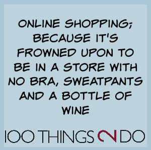 "Joke: ""Online shopping; because it's frowned up on to be in a store with no bra, sweatpants and a bottle of wine"""