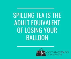 Spilling tea is the adult equivalent of losing your balloon