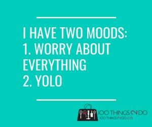 I have two moods: worry about everything or YOLO
