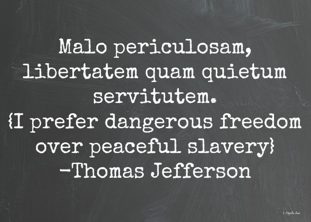 I prefer dangerous freedom over peaceful slavery-Thomas Jefferson