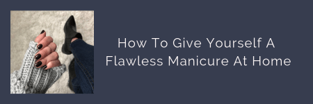 link button to blog post: How To Give Yourself A Flawless Manicure