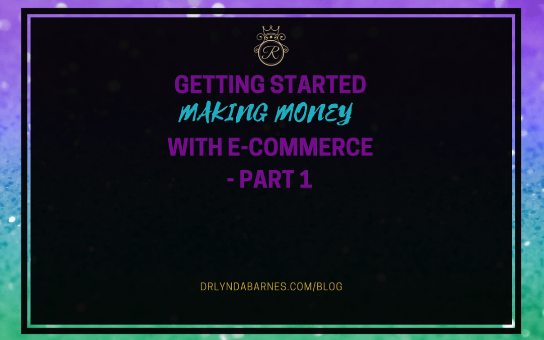 Getting Started Making Money With E-Commerce- Part 1