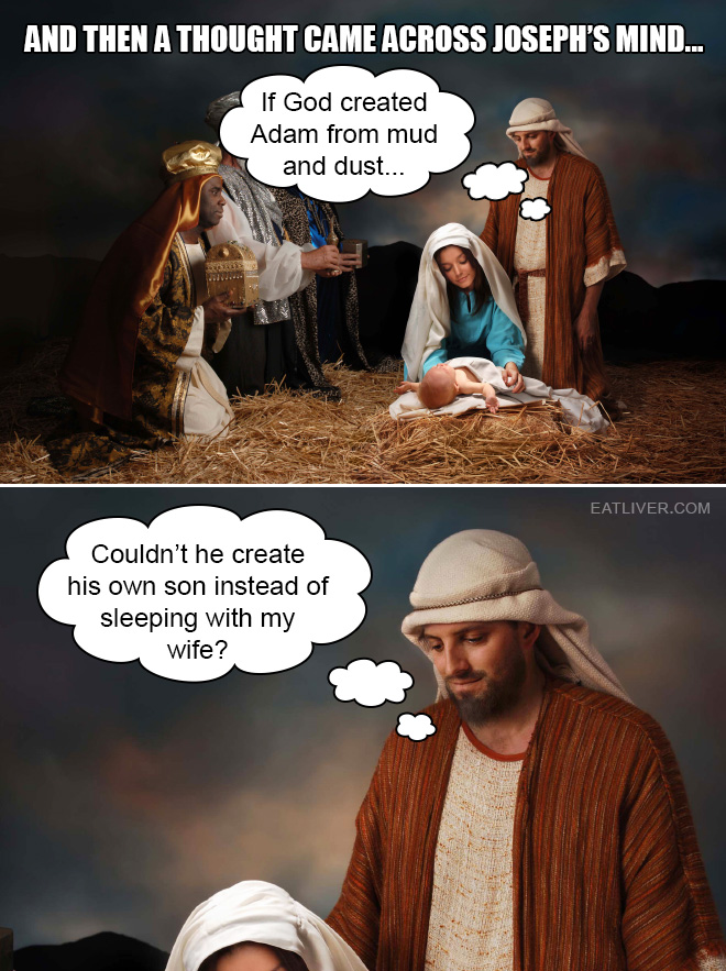 If God created Adam from mud and dust... Couldn't he create his own son instead of sleeping with my wife?